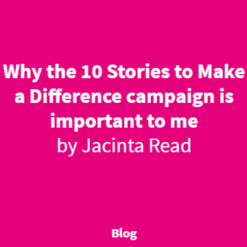 Why the 10 stories to make a difference campaign is important to me by Jacinta Read