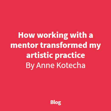 How Working with a mentor transformed my artistic practice, by Anne Kotecha